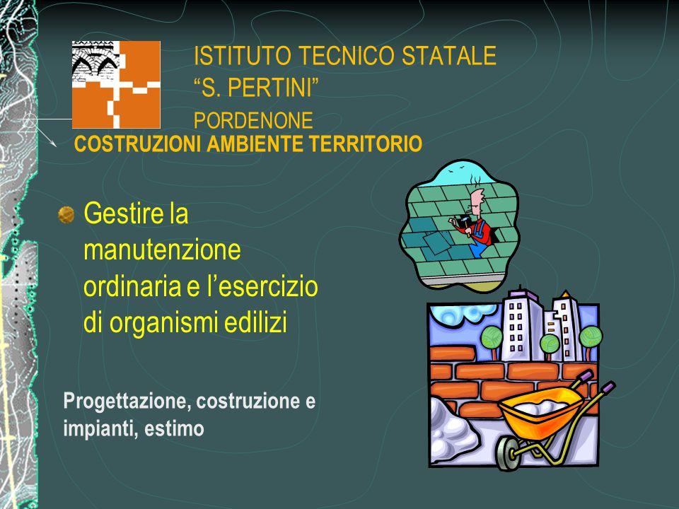 """ISTITUTO TECNICO STATALE """"S. PERTINI"""" PORDENONE Gestire la manutenzione ordinaria e l'esercizio di organismi edilizi Progettazione, costruzione e impi"""