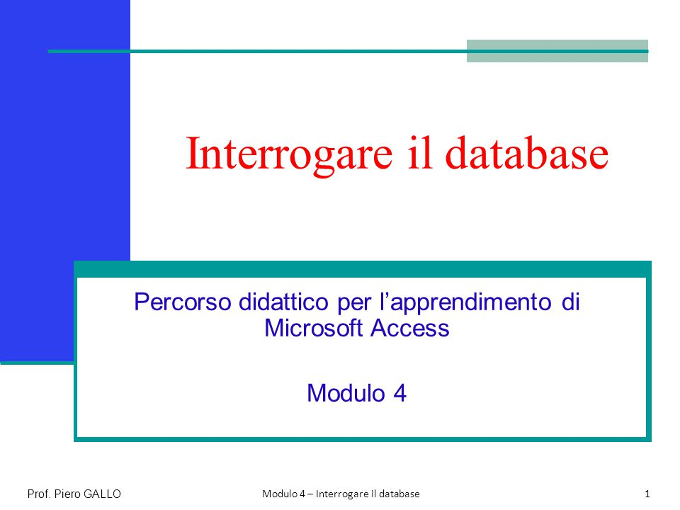 Interrogare il database Percorso didattico per l'apprendimento di Microsoft Access Modulo 4 1 Prof. Piero GALLO Modulo 4 – Interrogare il database