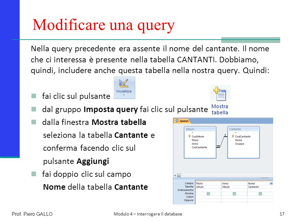 Modificare una query Modulo 4 – Interrogare il database Prof. Piero GALLO17 Nella query precedente era assente il nome del cantante. Il nome che ci in