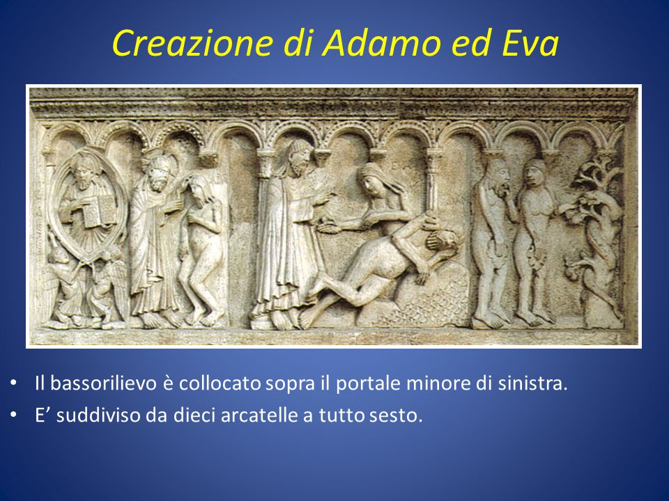 Creazione di Adamo ed Eva Il bassorilievo è collocato sopra il portale minore di sinistra. E' suddiviso da dieci arcatelle a tutto sesto.