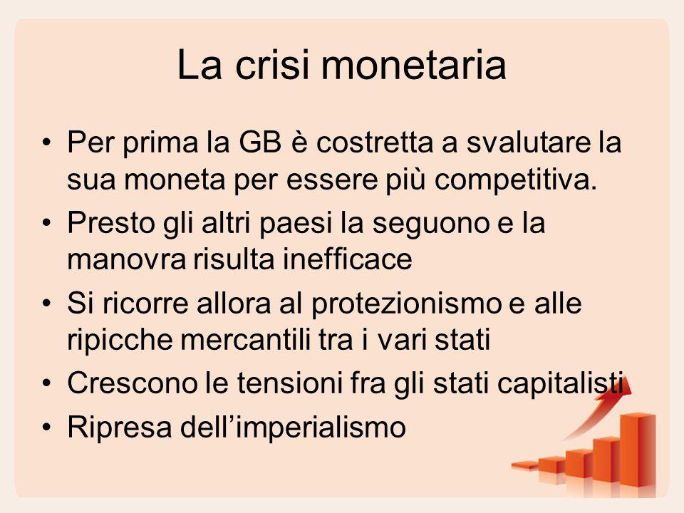 La crisi monetaria Per prima la GB è costretta a svalutare la sua moneta per essere più competitiva. Presto gli altri paesi la seguono e la manovra ri