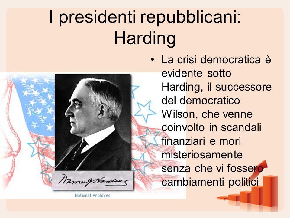 I presidenti repubblicani: Harding La crisi democratica è evidente sotto Harding, il successore del democratico Wilson, che venne coinvolto in scandali finanziari e morì misteriosamente senza che vi fossero cambiamenti politici