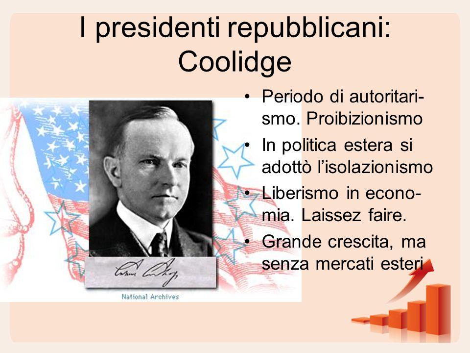 I presidenti repubblicani: Coolidge Periodo di autoritari- smo. Proibizionismo In politica estera si adottò l'isolazionismo Liberismo in econo- mia. L