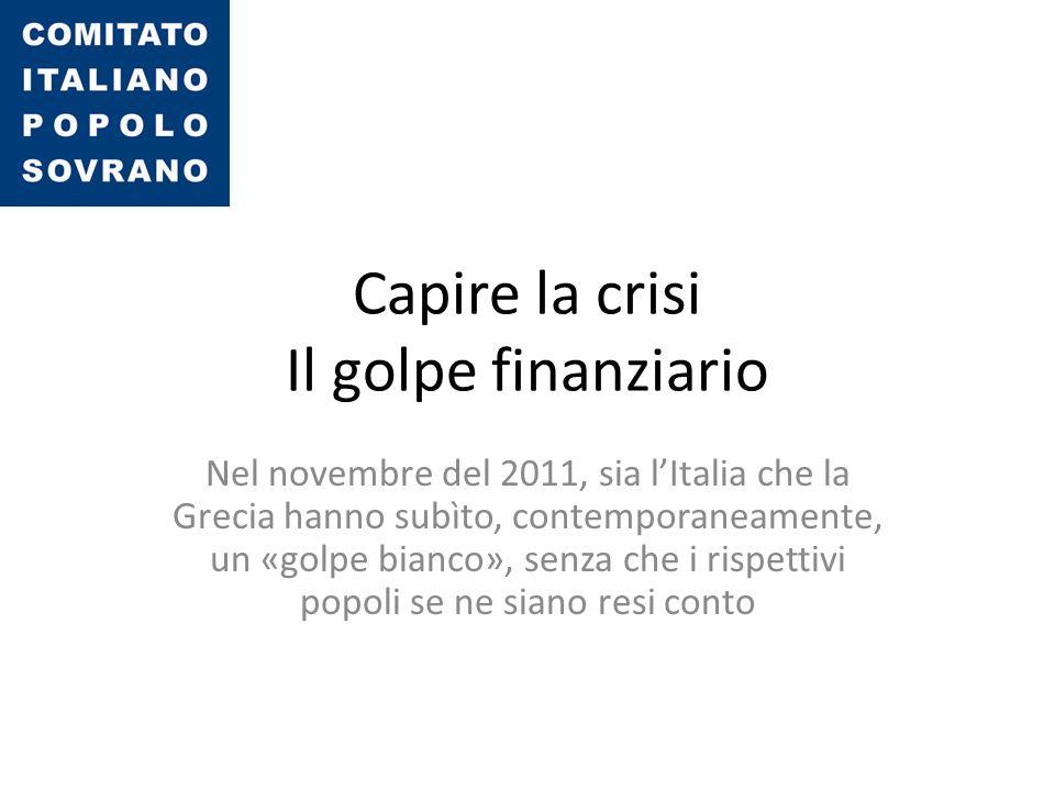 Capire la crisi Il golpe finanziario Nel novembre del 2011, sia l'Italia che la Grecia hanno subìto, contemporaneamente, un «golpe bianco», senza che