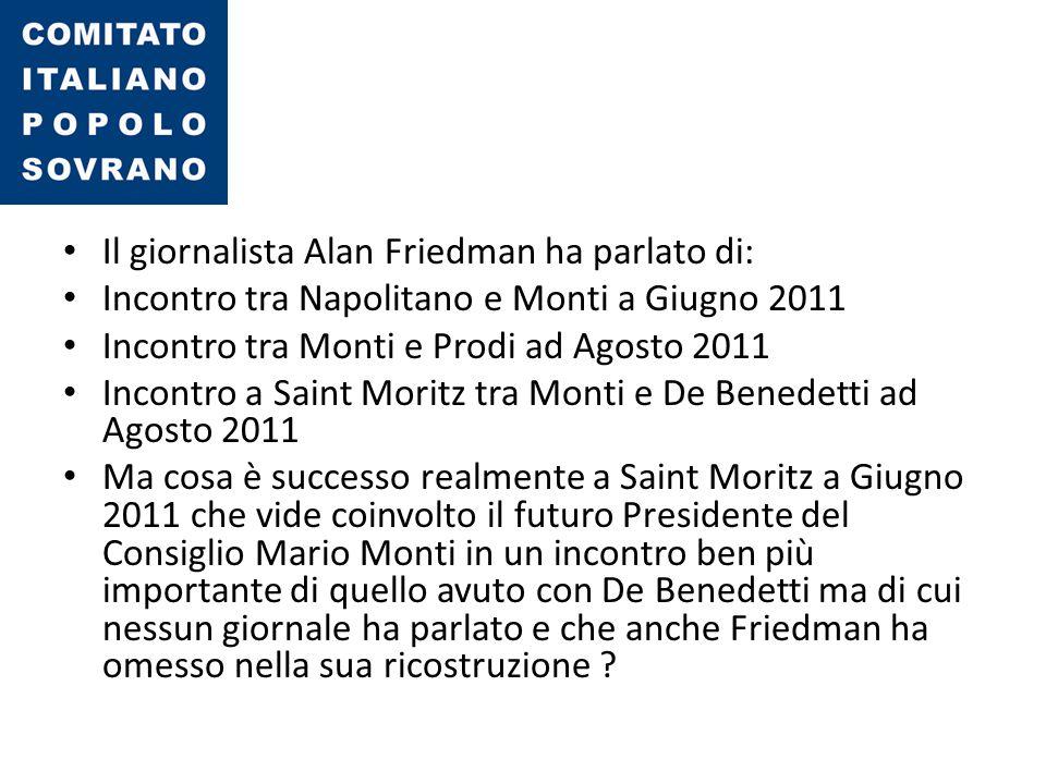 Il giornalista Alan Friedman ha parlato di: Incontro tra Napolitano e Monti a Giugno 2011 Incontro tra Monti e Prodi ad Agosto 2011 Incontro a Saint M