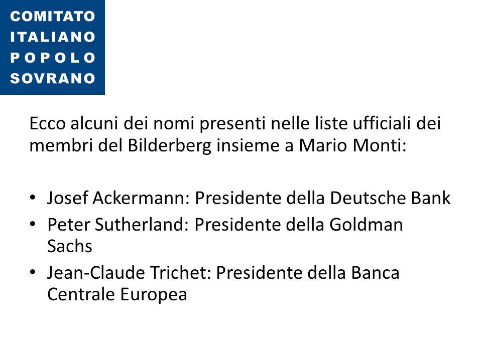 Ecco alcuni dei nomi presenti nelle liste ufficiali dei membri del Bilderberg insieme a Mario Monti: Josef Ackermann: Presidente della Deutsche Bank P
