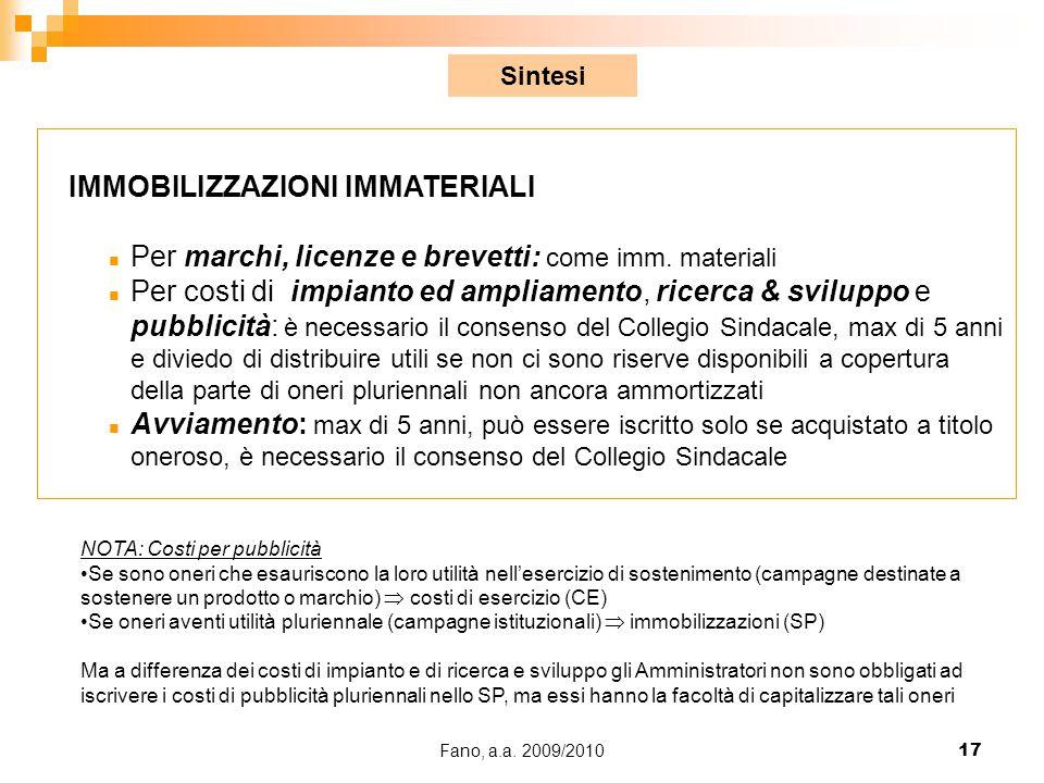 Fano, a.a. 2009/201017 IMMOBILIZZAZIONI IMMATERIALI n Per marchi, licenze e brevetti: come imm. materiali n Per costi di impianto ed ampliamento, rice