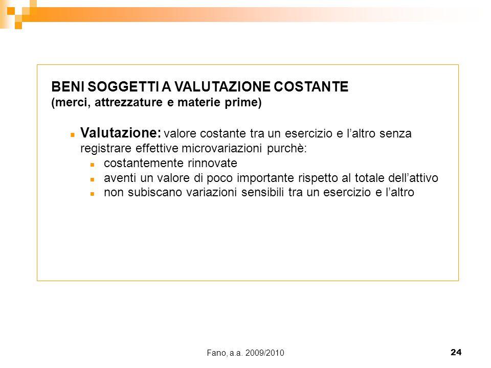 Fano, a.a. 2009/201024 BENI SOGGETTI A VALUTAZIONE COSTANTE (merci, attrezzature e materie prime) n Valutazione: valore costante tra un esercizio e l'