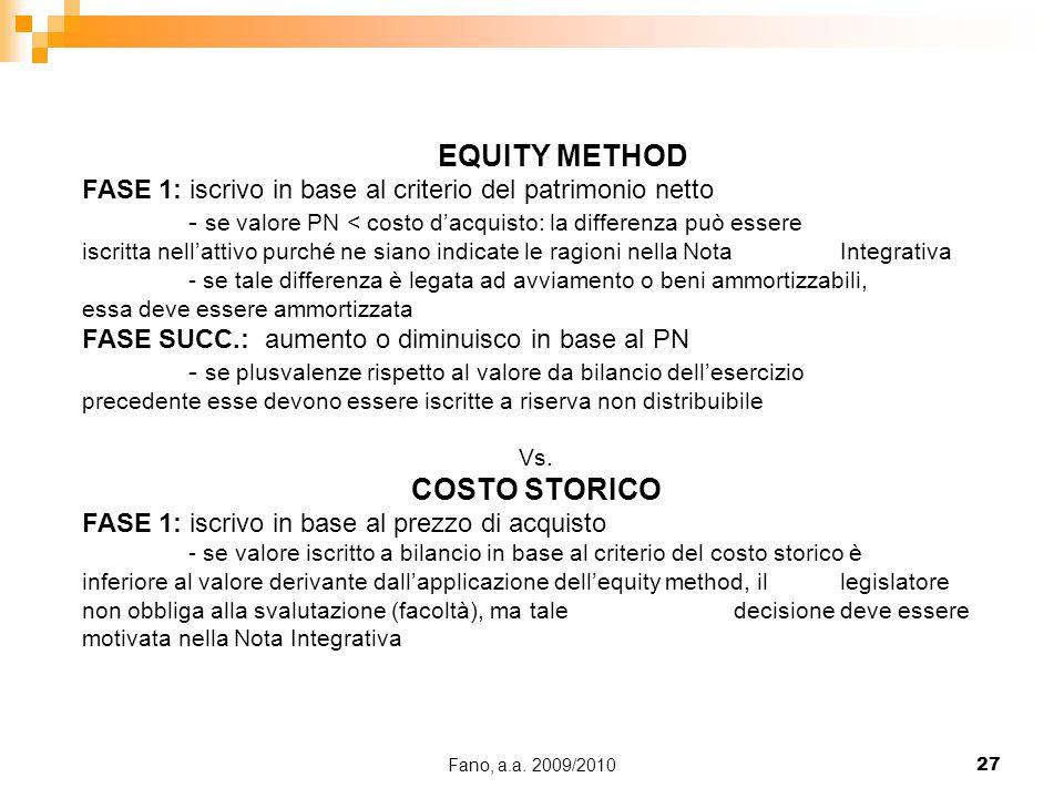 Fano, a.a. 2009/201027 EQUITY METHOD FASE 1: iscrivo in base al criterio del patrimonio netto - se valore PN < costo d'acquisto: la differenza può ess