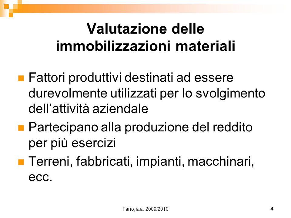 Fano, a.a. 2009/20104 Valutazione delle immobilizzazioni materiali Fattori produttivi destinati ad essere durevolmente utilizzati per lo svolgimento d