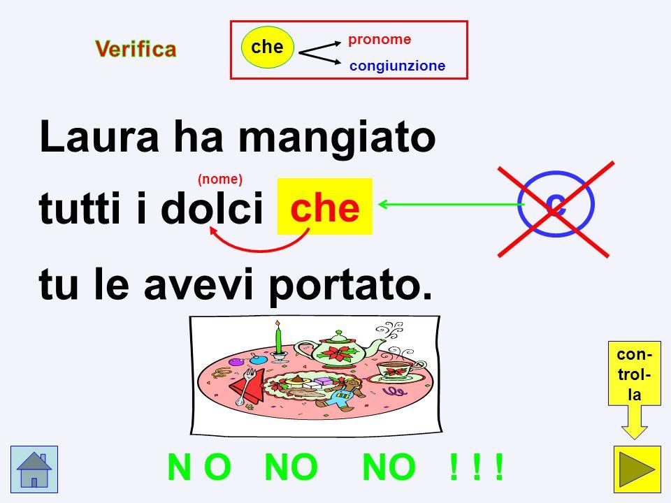 p c Laura ha mangiato che tutti i dolci tu le avevi portato. pronome p congiunzione c che Clicca nel cerchio che indica la risposta esatta.
