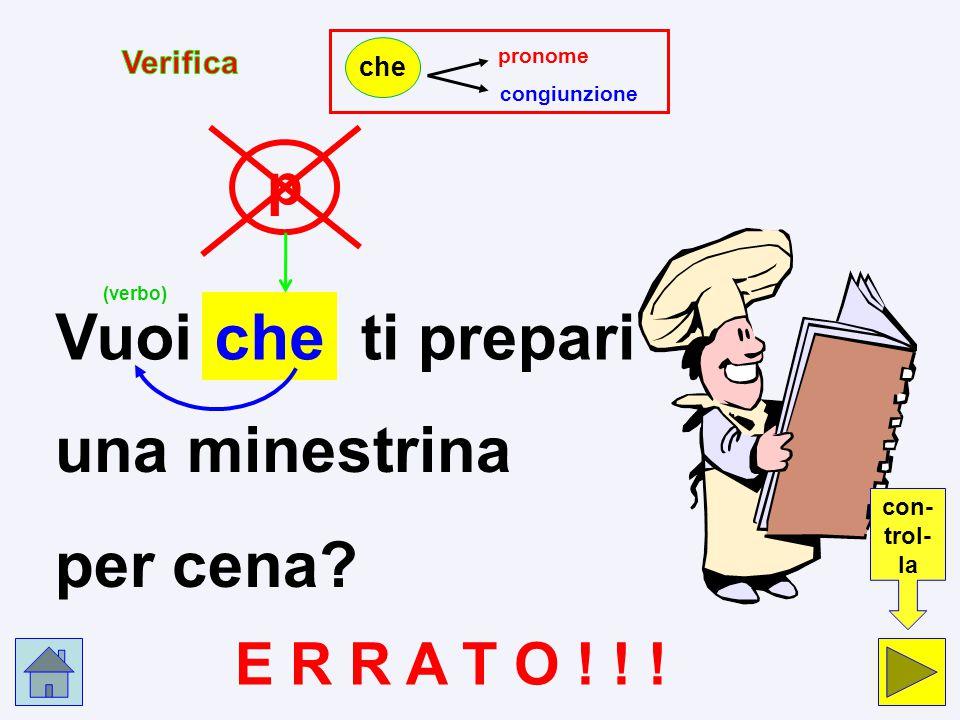pc Vuoi che ti prepari una minestrina per cena? pronome p congiunzione c che Clicca nel cerchio che indica la risposta esatta.