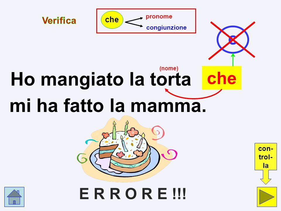 pc Ho mangiato la torta che mi ha fatto la mamma. pronome p congiunzione c che Clicca nel cerchio che indica la risposta esatta.