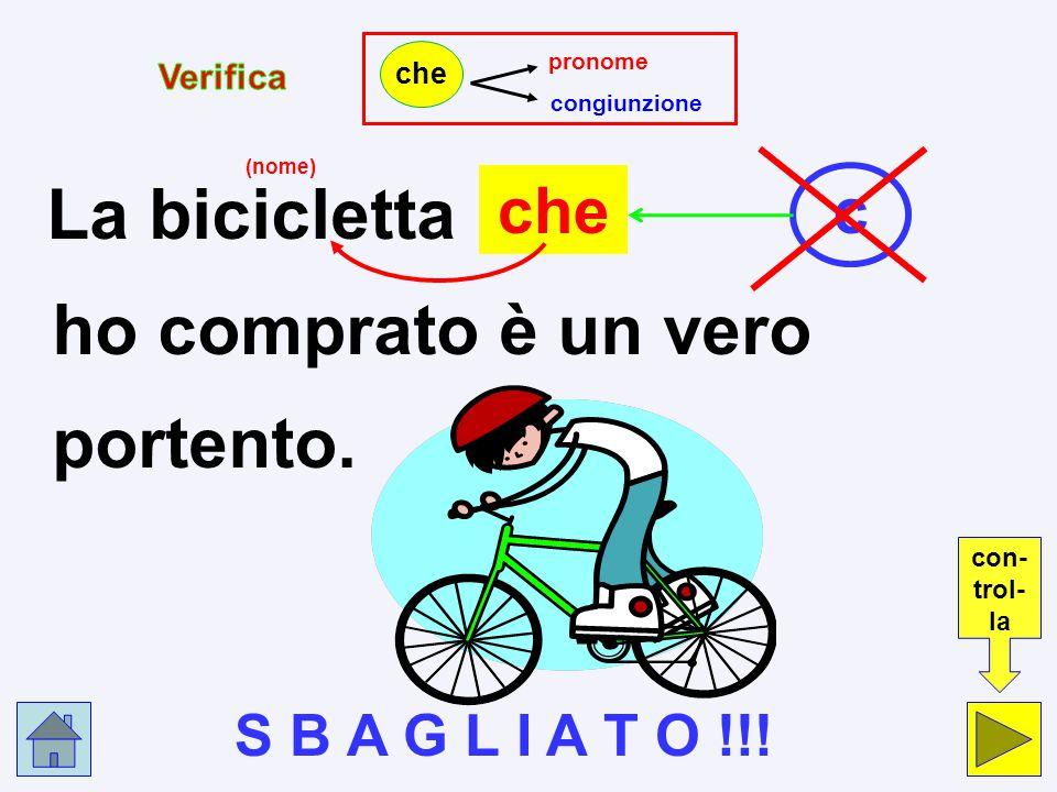 p c La bicicletta che ho comprato è un vero spettacolo! pronome p congiunzione c che Clicca nel cerchio che indica la risposta esatta.