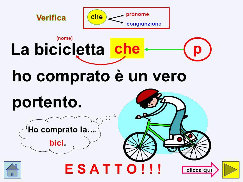 pronome congiunzione che La bicicletta chec ho comprato è un vero portento. (nome) S B A G L I A T O !!! con- trol- la
