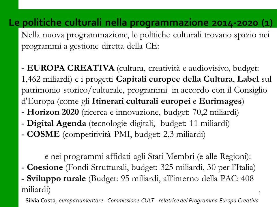 Nella nuova programmazione, le politiche culturali trovano spazio nei programmi a gestione diretta della CE: - EUROPA CREATIVA (cultura, creatività e audiovisivo, budget: 1,462 miliardi) e i progetti Capitali europee della Cultura, Label sul patrimonio storico/culturale, programmi in accordo con il Consiglio d Europa (come gli Itinerari culturali europei e Eurimages) - Horizon 2020 (ricerca e innovazione, budget: 70,2 miliardi) - Digital Agenda (tecnologie digitali, budget: 11 miliardi) - COSME (competitività PMI, budget: 2,3 miliardi) e nei programmi affidati agli Stati Membri (e alle Regioni): - Coesione (Fondi Strutturali, budget: 325 miliardi, 30 per l'Italia) - Sviluppo rurale (Budget: 95 miliardi, all'interno della PAC: 408 miliardi) Le politiche culturali nella programmazione 2014-2020 (1) 4 Silvia Costa, europarlamentare - Commissione CULT - relatrice del Programma Europa Creativa