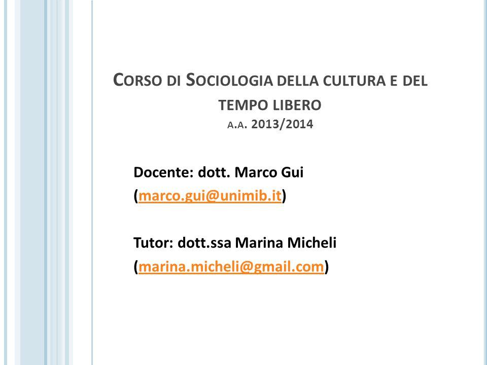 C ORSO DI S OCIOLOGIA DELLA CULTURA E DEL TEMPO LIBERO A. A. 2013/2014 Docente: dott. Marco Gui (marco.gui@unimib.it)marco.gui@unimib.it Tutor: dott.s