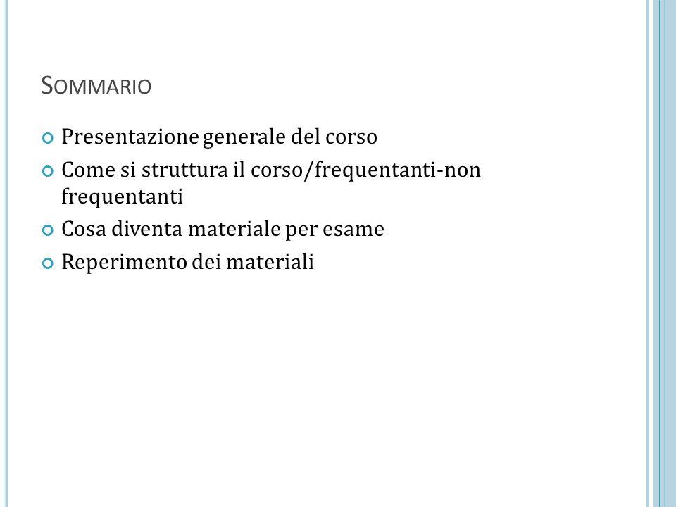 S OMMARIO Presentazione generale del corso Come si struttura il corso/frequentanti-non frequentanti Cosa diventa materiale per esame Reperimento dei materiali