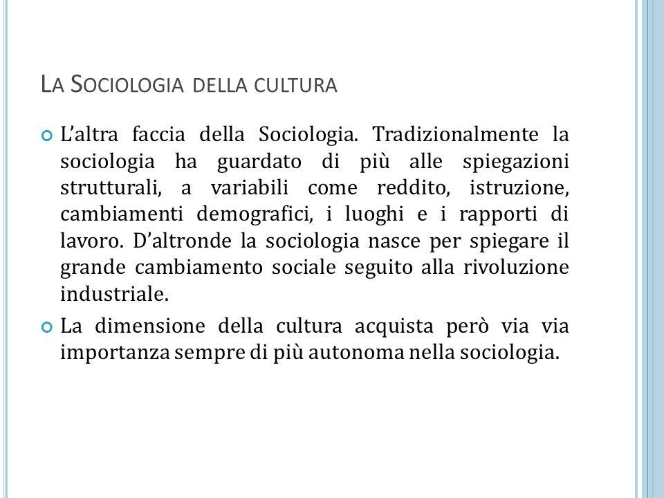 L A S OCIOLOGIA DELLA CULTURA L'altra faccia della Sociologia. Tradizionalmente la sociologia ha guardato di più alle spiegazioni strutturali, a varia