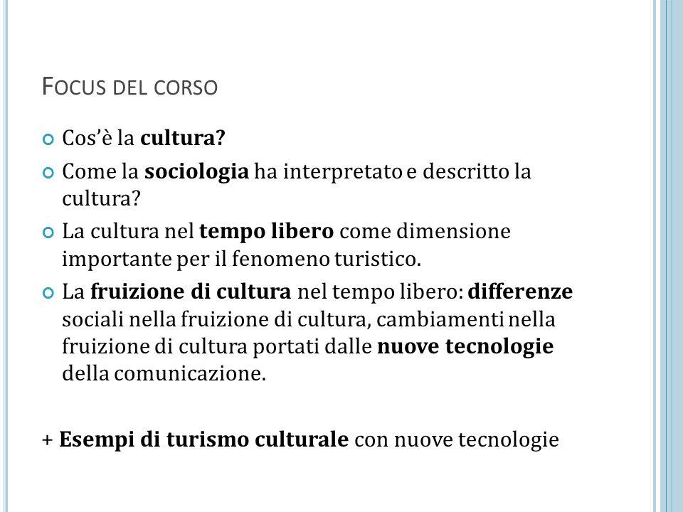 F OCUS DEL CORSO Cos'è la cultura? Come la sociologia ha interpretato e descritto la cultura? La cultura nel tempo libero come dimensione importante p