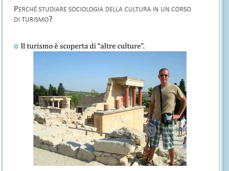 """P ERCHÉ STUDIARE SOCIOLOGIA DELLA CULTURA IN UN CORSO DI TURISMO ? Il turismo è scoperta di """"altre culture""""."""
