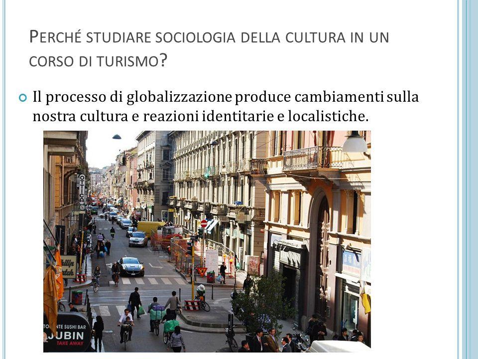 P ERCHÉ STUDIARE SOCIOLOGIA DELLA CULTURA IN UN CORSO DI TURISMO ? Il processo di globalizzazione produce cambiamenti sulla nostra cultura e reazioni