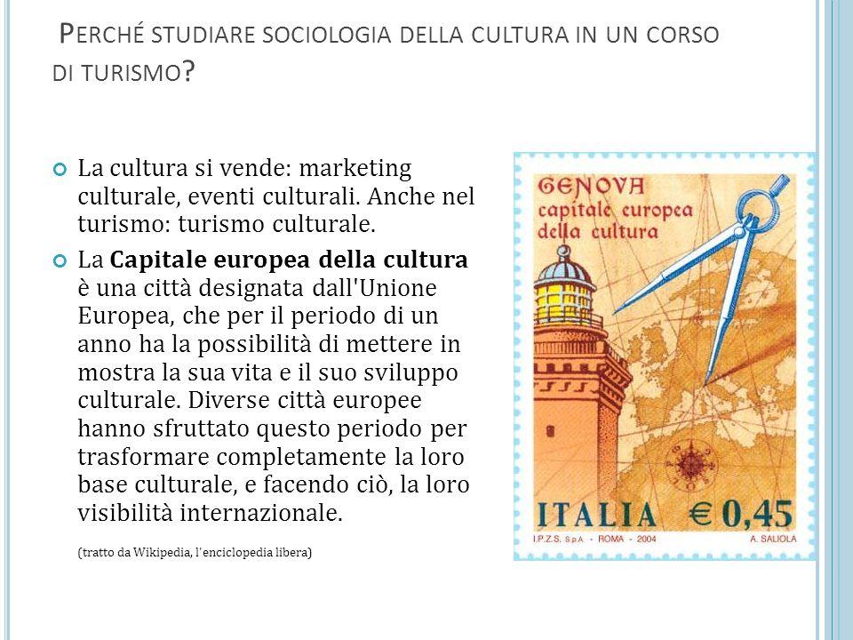 P ERCHÉ STUDIARE SOCIOLOGIA DELLA CULTURA IN UN CORSO DI TURISMO ? La cultura si vende: marketing culturale, eventi culturali. Anche nel turismo: turi