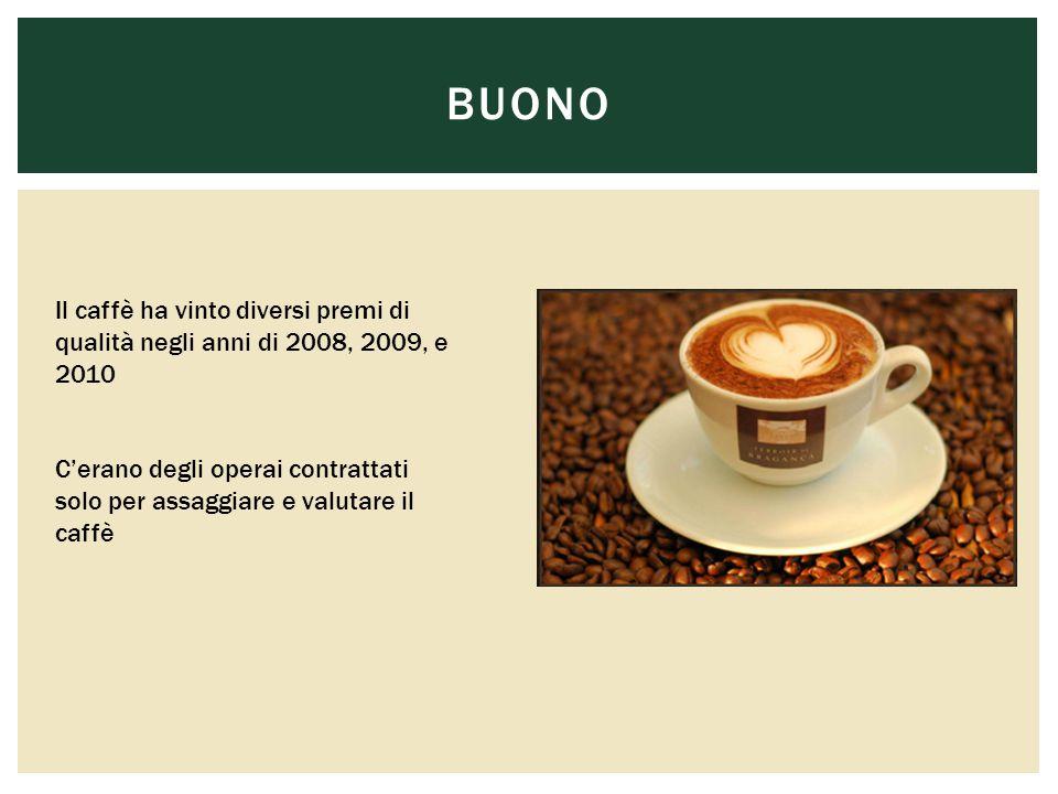 BUONO Il caffè ha vinto diversi premi di qualità negli anni di 2008, 2009, e 2010 C'erano degli operai contrattati solo per assaggiare e valutare il caffè