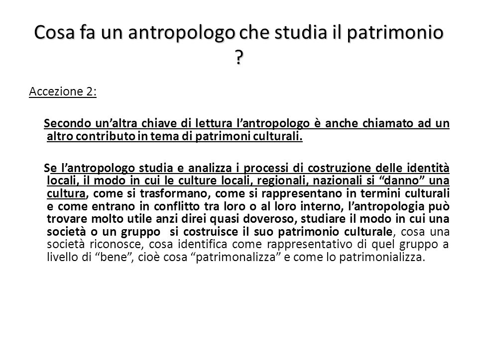 Cosa fa un antropologo che studia il patrimonio ? Accezione 2: Secondo un'altra chiave di lettura l'antropologo è anche chiamato ad un altro contribut