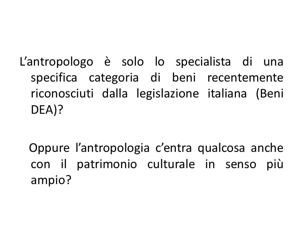 L'antropologo è solo lo specialista di una specifica categoria di beni recentemente riconosciuti dalla legislazione italiana (Beni DEA)? Oppure l'antr