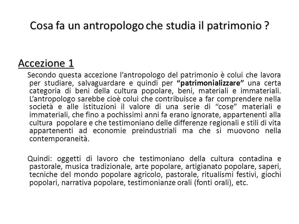 Cosa fa un antropologo che studia il patrimonio ? Accezione 1 Secondo questa accezione l'antropologo del patrimonio è colui che lavora per studiare, s