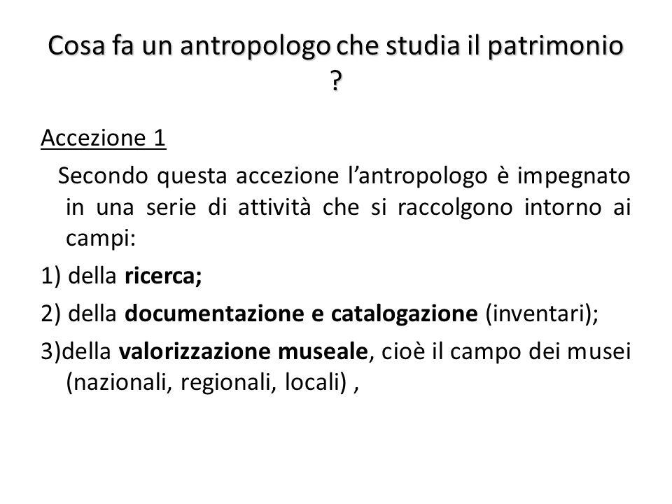 Cosa fa un antropologo che studia il patrimonio ? Accezione 1 Secondo questa accezione l'antropologo è impegnato in una serie di attività che si racco