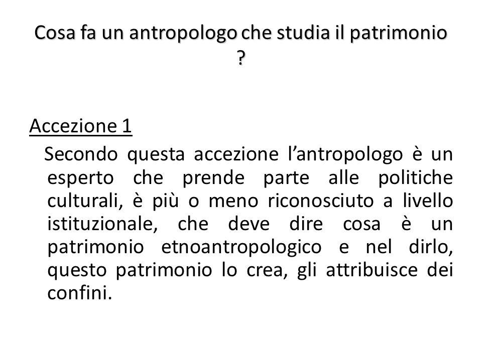 Cosa fa un antropologo che studia il patrimonio ? Accezione 1 Secondo questa accezione l'antropologo è un esperto che prende parte alle politiche cult