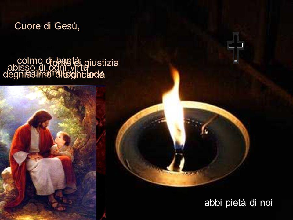fonte di giustizia e di carità Cuore di Gesù, abbi pietà di noi colmo di bontà e di amore abisso di ogni virtù degnissimo di ogni lode