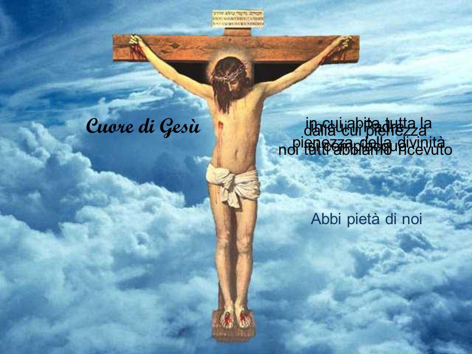 Cuore di Gesù in cui abita tutta la pienezza della divinità Abbi pietà di noi in cui il Padre si compiacque dalla cui pienezza noi tutti abbiamo ricevuto