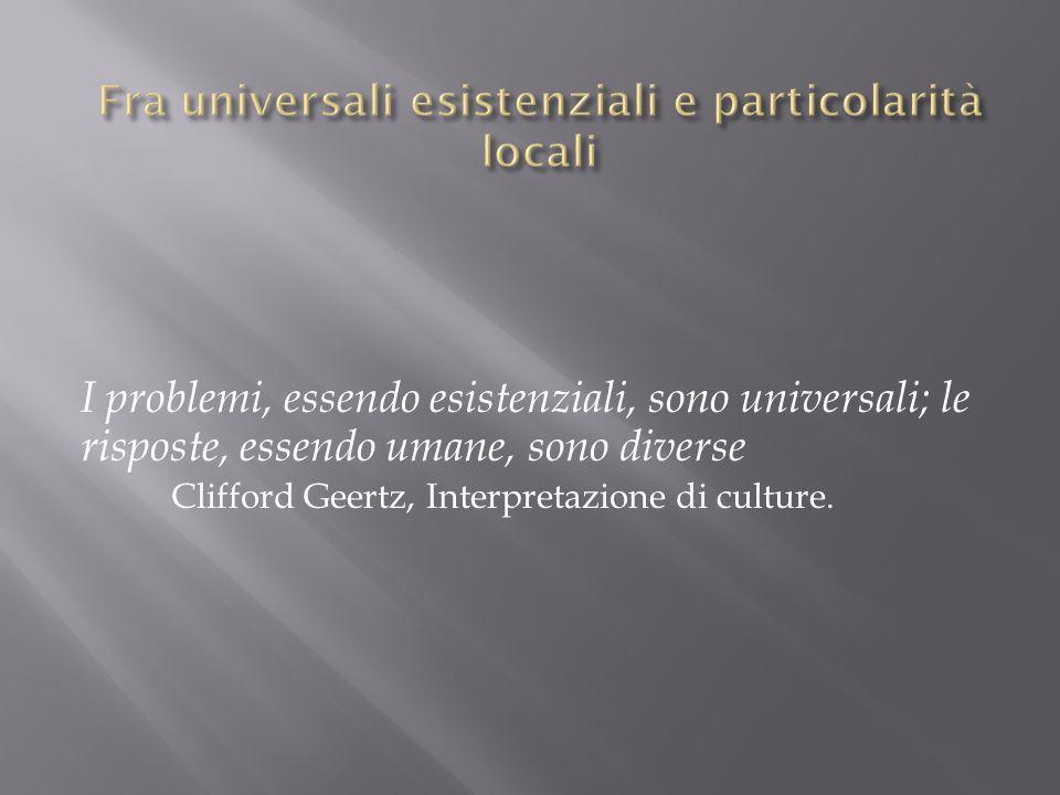 I problemi, essendo esistenziali, sono universali; le risposte, essendo umane, sono diverse Clifford Geertz, Interpretazione di culture.