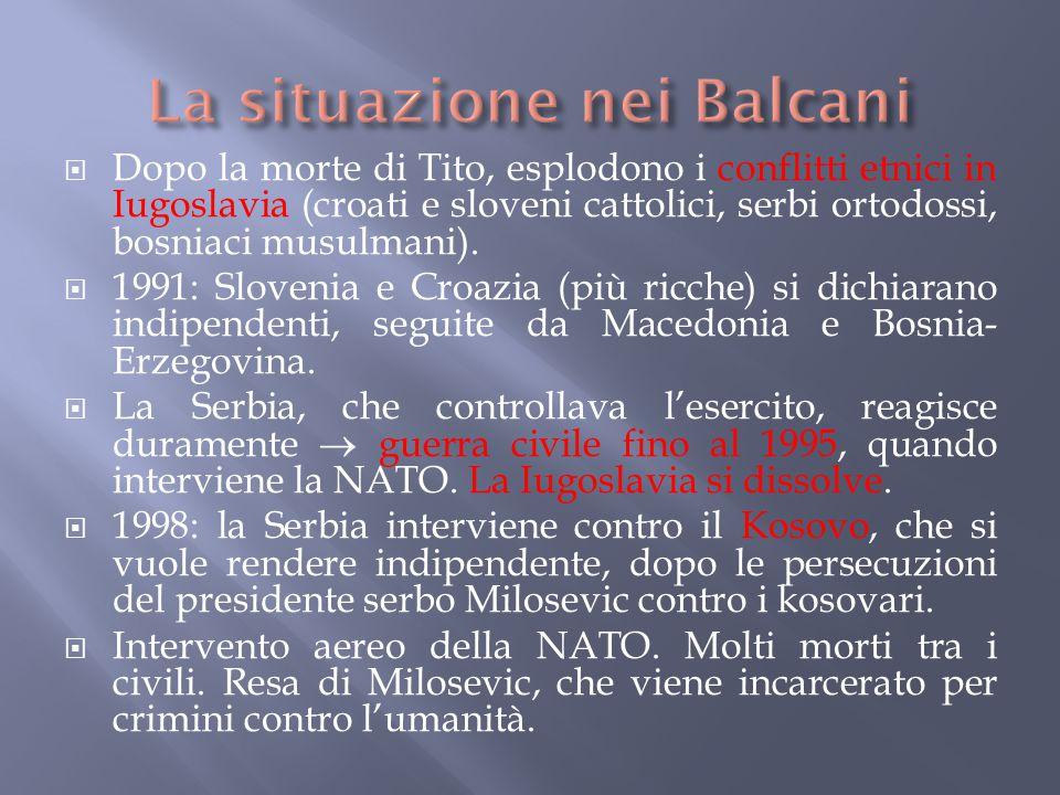  Dopo la morte di Tito, esplodono i conflitti etnici in Iugoslavia (croati e sloveni cattolici, serbi ortodossi, bosniaci musulmani).  1991: Sloveni