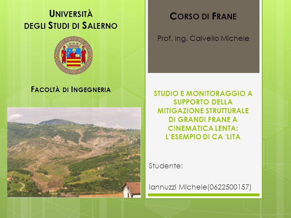 U NIVERSITÀ DEGLI S TUDI DI S ALERNO F ACOLTÀ DI I NGEGNERIA STUDIO E MONITORAGGIO A SUPPORTO DELLA MITIGAZIONE STRUTTURALE DI GRANDI FRANE A CINEMATICA LENTA: L'ESEMPIO DI CA LITA Studente: Iannuzzi Michele(0622500157) C ORSO DI F RANE Prof.