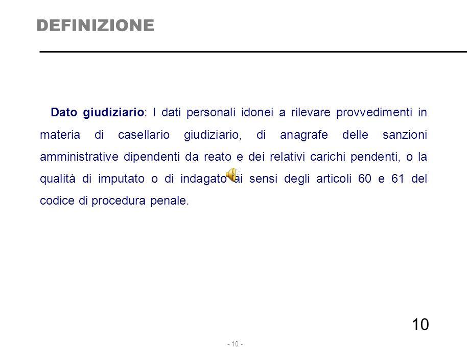 - 10 - 10 DEFINIZIONE Dato giudiziario: I dati personali idonei a rilevare provvedimenti in materia di casellario giudiziario, di anagrafe delle sanzi