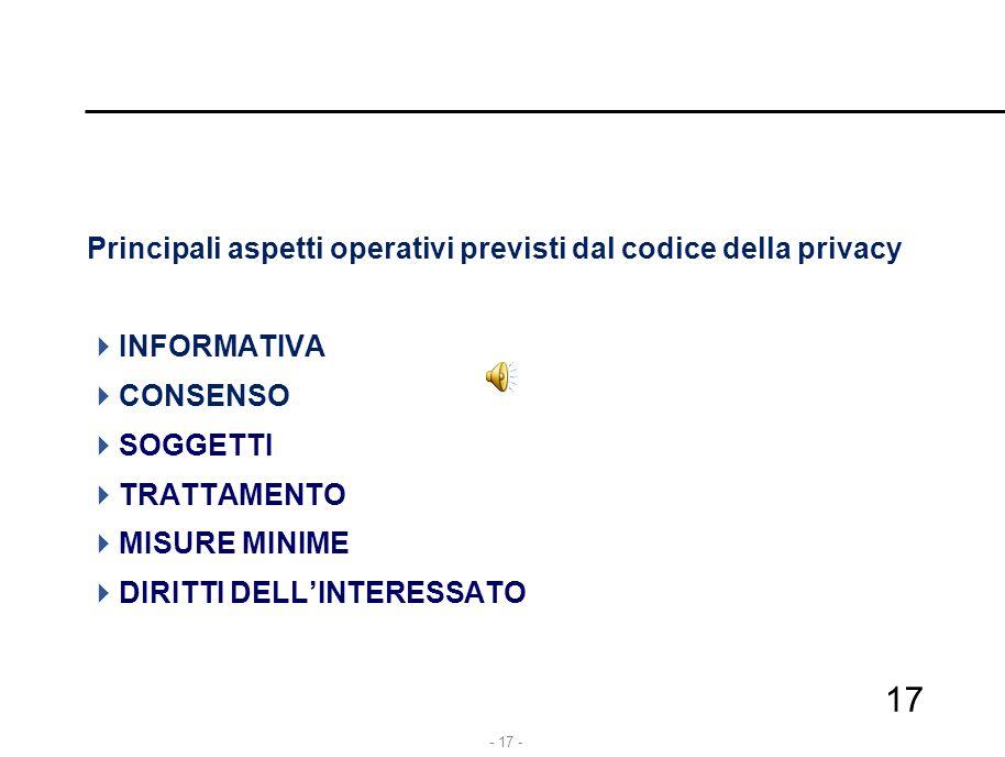 - 17 - Principali aspetti operativi previsti dal codice della privacy  INFORMATIVA  CONSENSO  SOGGETTI  TRATTAMENTO  MISURE MINIME  DIRITTI DELL