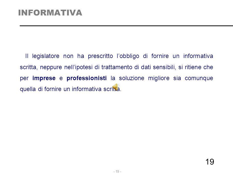 - 19 - 19 INFORMATIVA Il legislatore non ha prescritto l'obbligo di fornire un informativa scritta, neppure nell'ipotesi di trattamento di dati sensib