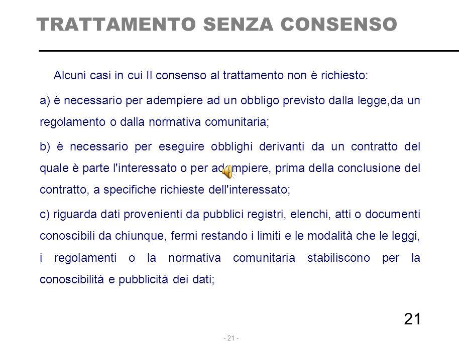 - 21 - 21 TRATTAMENTO SENZA CONSENSO Alcuni casi in cui Il consenso al trattamento non è richiesto: a) è necessario per adempiere ad un obbligo previs