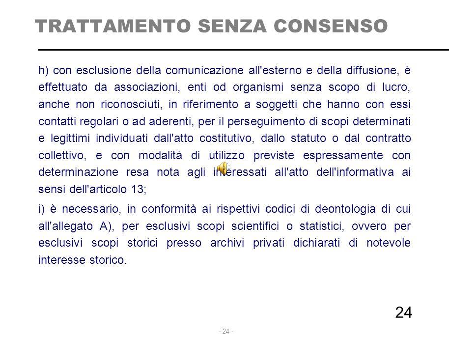 - 24 - TRATTAMENTO SENZA CONSENSO h) con esclusione della comunicazione all'esterno e della diffusione, è effettuato da associazioni, enti od organism