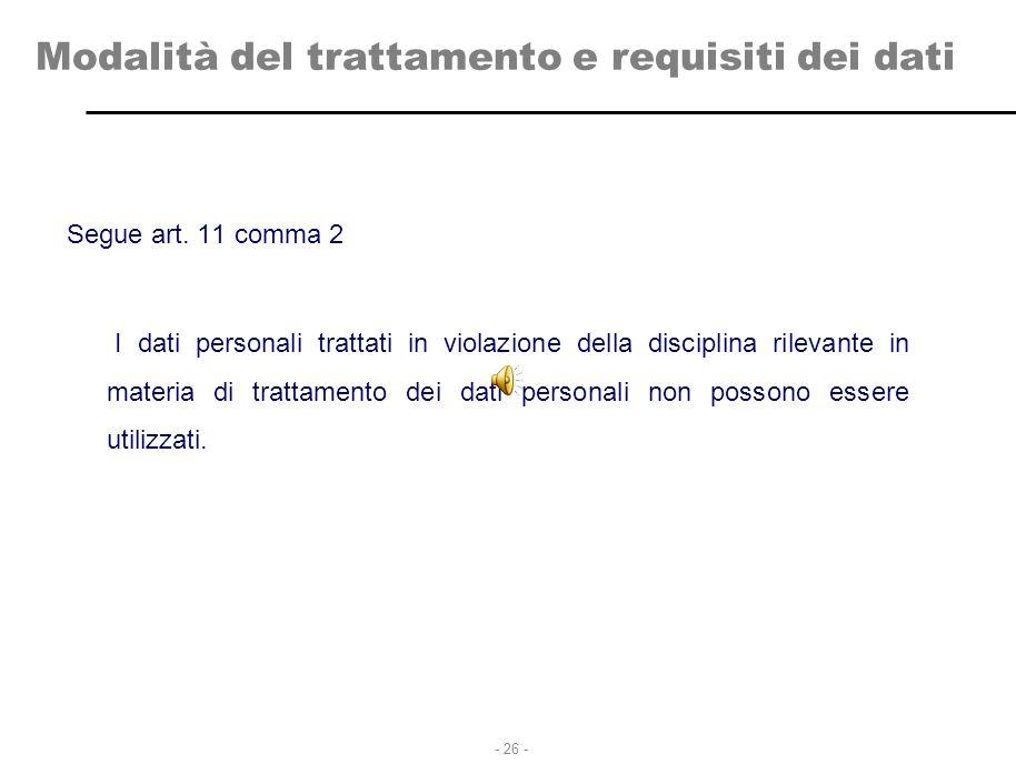 - 26 - Modalità del trattamento e requisiti dei dati Segue art. 11 comma 2 I dati personali trattati in violazione della disciplina rilevante in mater