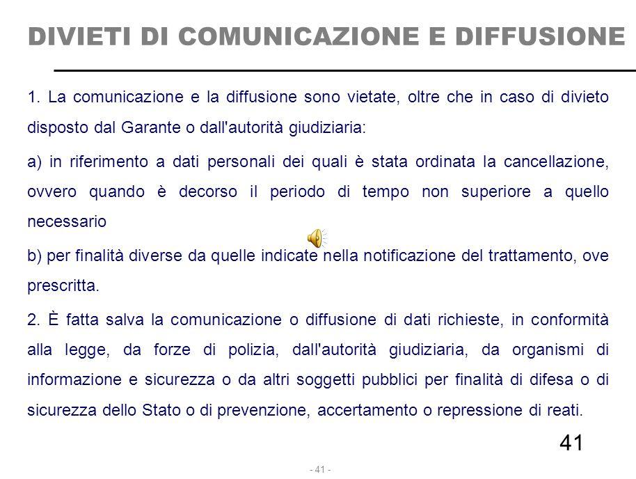- 41 - DIVIETI DI COMUNICAZIONE E DIFFUSIONE 1. La comunicazione e la diffusione sono vietate, oltre che in caso di divieto disposto dal Garante o dal