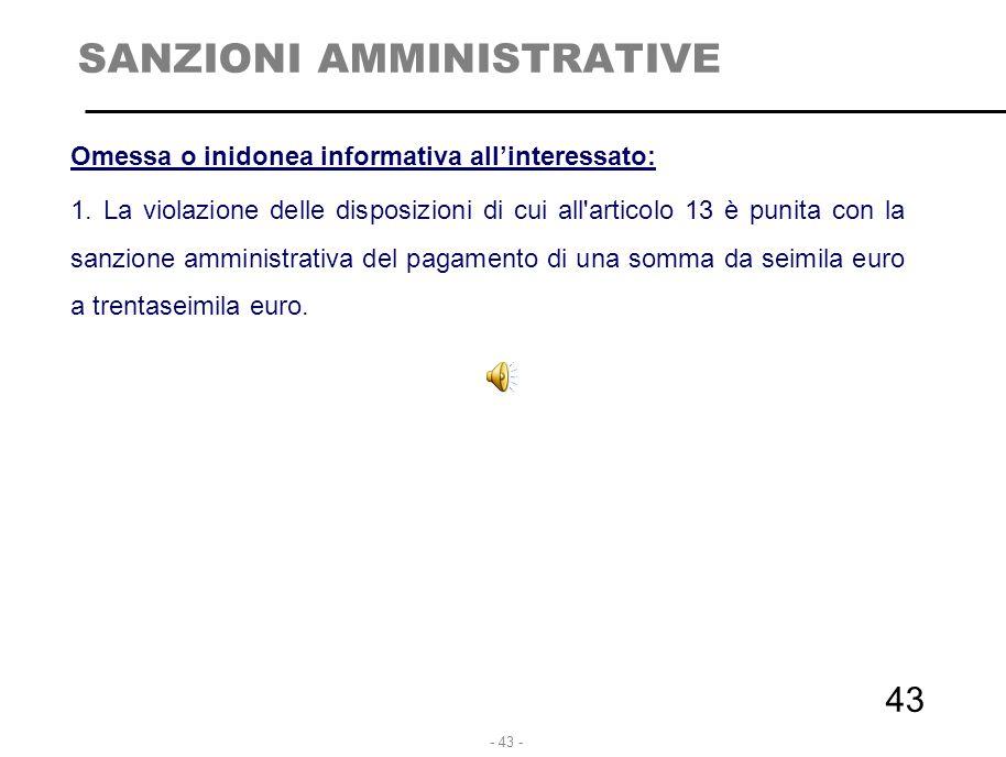 - 43 - 43 SANZIONI AMMINISTRATIVE Omessa o inidonea informativa all'interessato: 1. La violazione delle disposizioni di cui all'articolo 13 è punita c