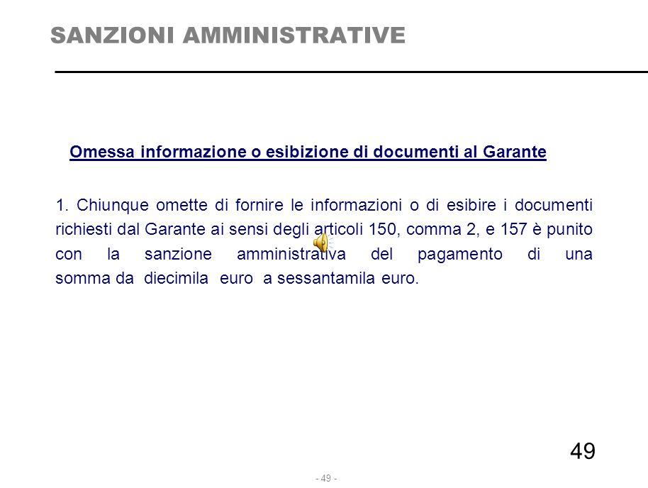 - 49 - 49 SANZIONI AMMINISTRATIVE Omessa informazione o esibizione di documenti al Garante 1. Chiunque omette di fornire le informazioni o di esibire