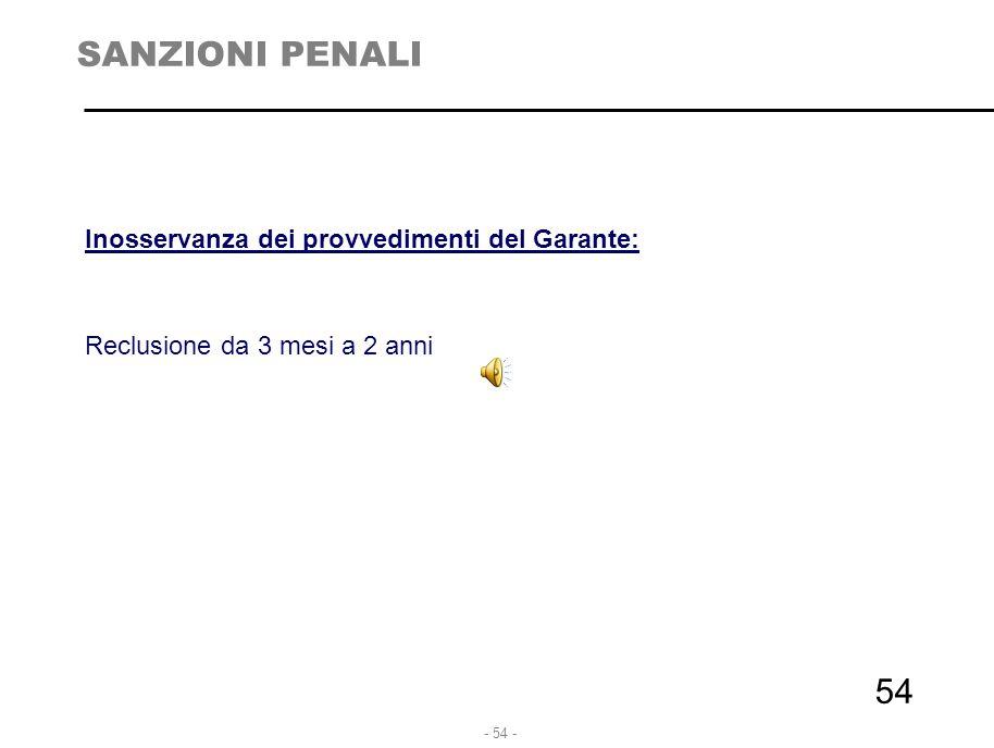 - 54 - 54 SANZIONI PENALI Inosservanza dei provvedimenti del Garante: Reclusione da 3 mesi a 2 anni
