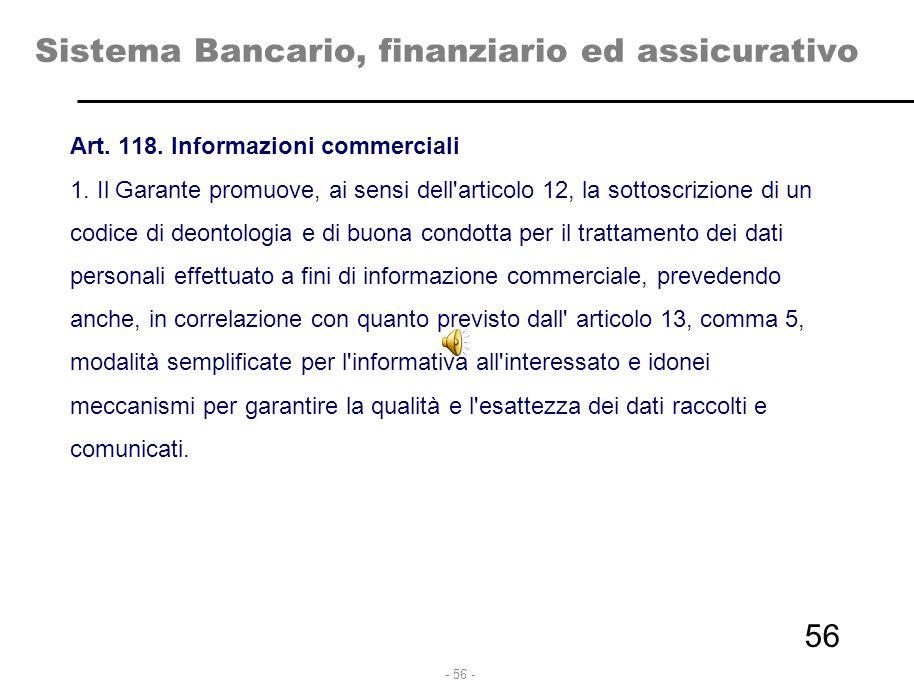 - 56 - Sistema Bancario, finanziario ed assicurativo Art. 118. Informazioni commerciali 1. Il Garante promuove, ai sensi dell'articolo 12, la sottoscr