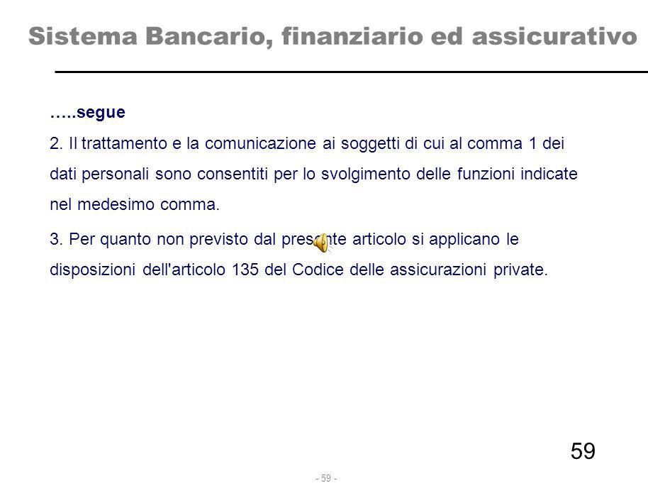 - 59 - Sistema Bancario, finanziario ed assicurativo …..segue 2. Il trattamento e la comunicazione ai soggetti di cui al comma 1 dei dati personali so